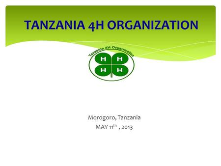 TANZANIA 4H ORGANIZATION PROMOTING POSITIVE YOUTH DEVELOPMENT Morogoro, Tanzania MAY 11 th, 2013.