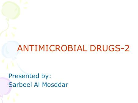 ANTIMICROBIAL DRUGS-2 Presented by: Sarbeel Al Mosddar.