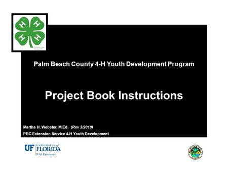 Palm Beach County 4-H Youth Development Program Project Book Instructions Martha H. Webster, M.Ed. (Rev 3/2010) PBC Extension Service 4-H Youth Development.
