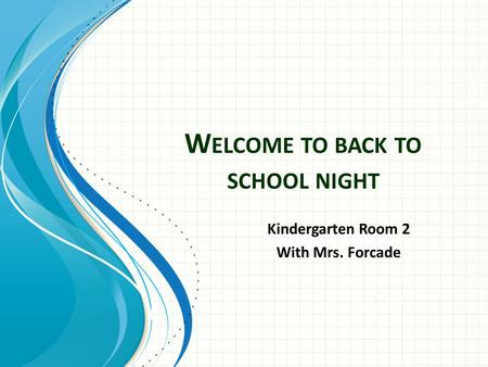 W ELCOME TO BACK TO SCHOOL NIGHT Kindergarten Room 2 With Mrs. Forcade.