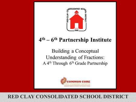 RED CLAY CONSOLIDATED SCHOOL DISTRICT 4 th – 6 th Partnership Institute Building a Conceptual Understanding of Fractions: A 4 th Through 6 th Grade Partnership.