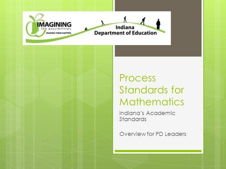 Process Standards for Mathematics Indiana's Academic Standards Overview for PD Leaders.