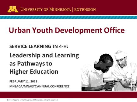 © 2011 Regents of the University of Minnesota. All rights reserved. Urban Youth Development Office SERVICE LEARNING IN 4-H: Leadership and Learning as.