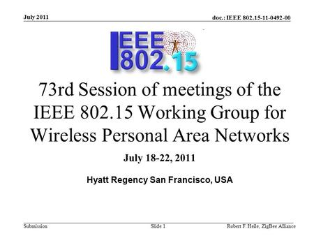 Doc.: IEEE 802.15-11-0492-00 Submission July 2011 Robert F. Heile, ZigBee AllianceSlide 1 73rd Session of meetings of the IEEE 802.15 Working Group for.