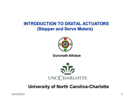 10/13/20151 University of North Carolina-Charlotte INTRODUCTION TO DIGITAL ACTUATORS (Stepper and Servo Motors) Gurunath Athalye.