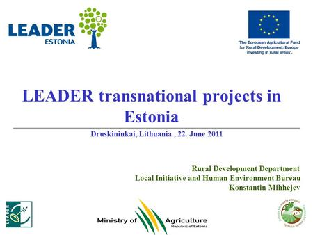 LEADER transnational projects in Estonia Rural Development Department Local Initiative and Human Environment Bureau Konstantin Mihhejev Druskininkai, Lithuania,