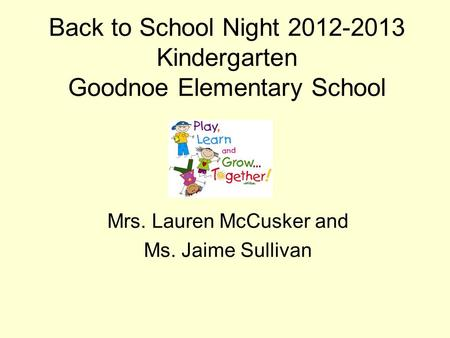 Back to School Night 2012-2013 Kindergarten Goodnoe Elementary School Mrs. Lauren McCusker and Ms. Jaime Sullivan.
