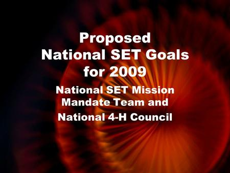 Proposed National SET Goals for 2009 National SET Mission Mandate Team and National 4-H Council.