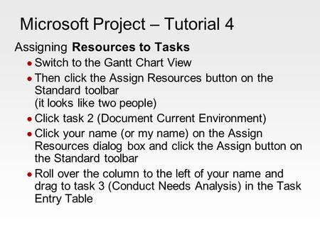 Microsoft Project – Tutorial 4 Assigning Resources to Tasks Switch to the Gantt Chart View Then click the Assign Resources button on the Standard toolbar.