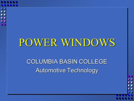 POWER WINDOWS COLUMBIA BASIN COLLEGE Automotive Technology.