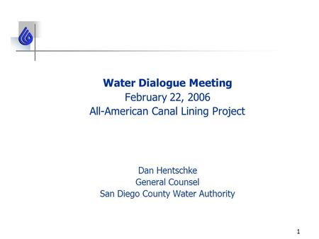 1 Water Dialogue Meeting February 22, 2006 All-American Canal Lining Project Dan Hentschke General Counsel San Diego County Water Authority.