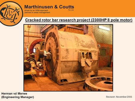 Cracked rotor bar research project (2300HP 8 pole motor) Revision: November 2005 Herman vd Merwe (Engineering Manager)