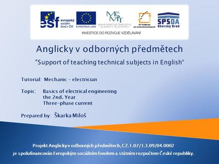 Tutorial: Mechanic - electrician Topic: Basics of electrical engineering the 2nd. Year Three-phase current Prepared by: Škarka Miloš Projekt Anglicky.