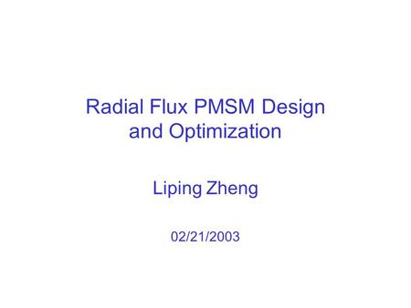 Radial Flux PMSM Design and Optimization Liping Zheng 02/21/2003.