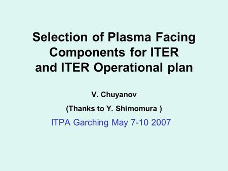 Selection of Plasma Facing Components for ITER and ITER Operational plan V. Chuyanov (Thanks to Y. Shimomura ) ITPA Garching May 7-10 2007.