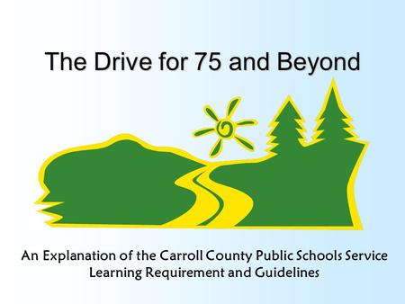 The Drive for 75 and Beyond An Explanation of the Carroll County Public Schools Service Learning Requirement and Guidelines.