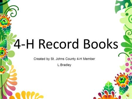 4-H Record Books Created by St. Johns County 4-H Member L.Bradley.