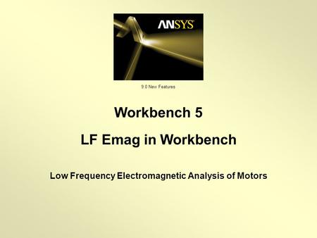9.0 New Features Low Frequency Electromagnetic Analysis of Motors Workbench 5 LF Emag in Workbench.