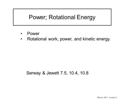 Physics 1D03 - Lecture 21 Power; Rotational Energy Power Rotational work, power, and kinetic energy. Serway & Jewett 7.5, 10.4, 10.8.
