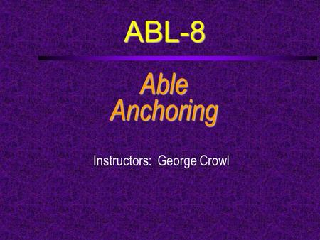 ABL-8 AbleAnchoring Instructors: George Crowl. Course Outline (1)  a. Describe the various kinds of anchor rode and the advantages and disadvantages.