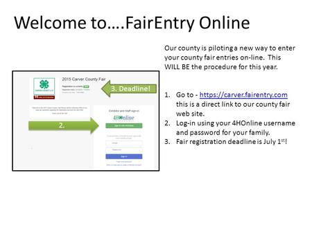 Welcome to….FairEntry Online Our county is piloting a new way to enter your county fair entries on-line. This WILL BE the procedure for this year. 1.Go.