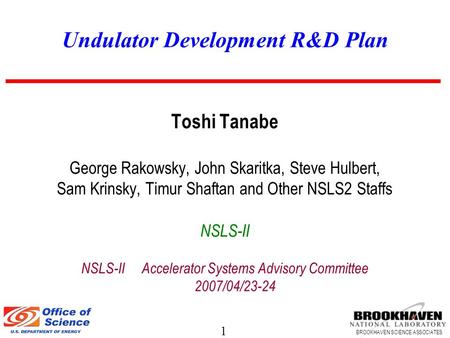 1 BROOKHAVEN SCIENCE ASSOCIATES Undulator Development R&D Plan Toshi Tanabe George Rakowsky, John Skaritka, Steve Hulbert, Sam Krinsky, Timur Shaftan and.