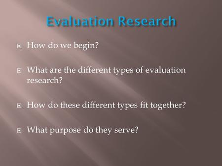  How do we begin?  What are the different types of evaluation research?  How do these different types fit together?  What purpose do they serve?