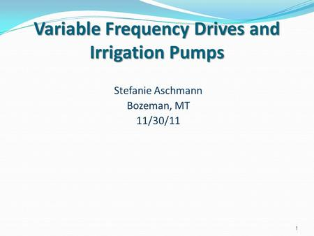 Variable Frequency Drives and Irrigation Pumps Stefanie Aschmann Bozeman, MT 11/30/11 1.