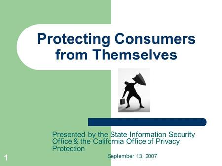 1 Protecting Consumers from Themselves Presented by the State Information Security Office & the California Office of Privacy Protection September 13, 2007.