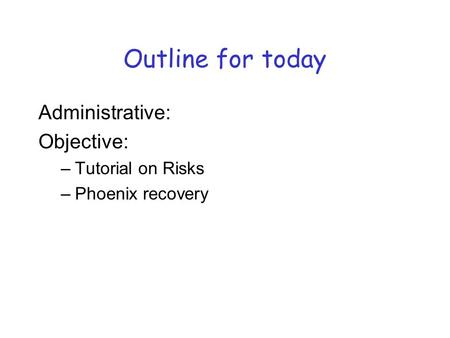 Administrative: Objective: –Tutorial on Risks –Phoenix recovery Outline for today.