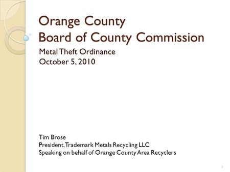 Orange County Board of County Commission Metal Theft Ordinance October 5, 2010 1 Tim Brose President, Trademark Metals Recycling LLC Speaking on behalf.