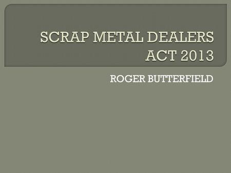 ROGER BUTTERFIELD.  Royal Assent – 28 February 2013  Possibly coming into force in September  Still waiting for Regulations.