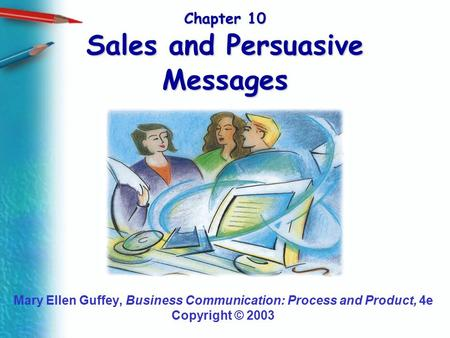 Chapter 10 Sales and Persuasive Messages Mary Ellen Guffey, Business Communication: Process and Product, 4e Copyright © 2003.