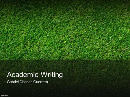 Academic Writing Gabriel Obando Guerrero. Style There is no correct style of academic writing, and students should aim to develop their own 'voice'. In.