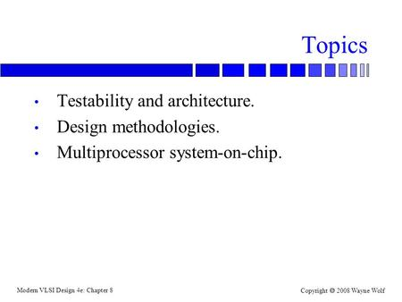 Modern VLSI Design 4e: Chapter 8 Copyright  2008 Wayne Wolf Topics Testability and architecture. Design methodologies. Multiprocessor system-on-chip.