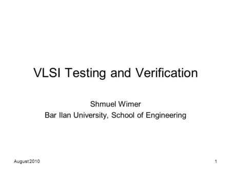 August 20101 VLSI Testing and Verification Shmuel Wimer Bar Ilan University, School of Engineering.