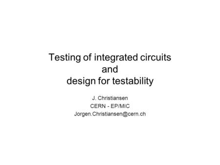 Testing of integrated circuits and design for testability J. Christiansen CERN - EP/MIC