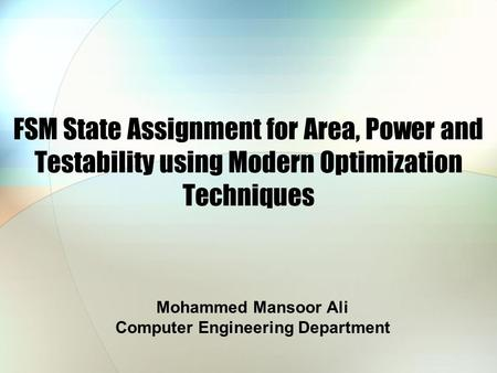 FSM State Assignment for Area, Power and Testability using Modern Optimization Techniques Mohammed Mansoor Ali Computer Engineering Department.