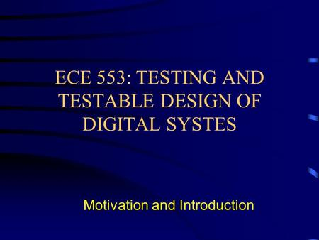 ECE 553: TESTING AND TESTABLE DESIGN OF DIGITAL SYSTES Motivation and Introduction.