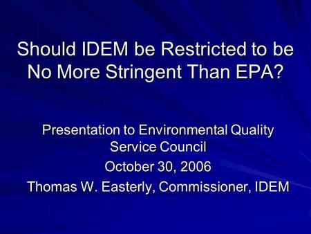 Should IDEM be Restricted to be No More Stringent Than EPA? Presentation to Environmental Quality Service Council October 30, 2006 Thomas W. Easterly,