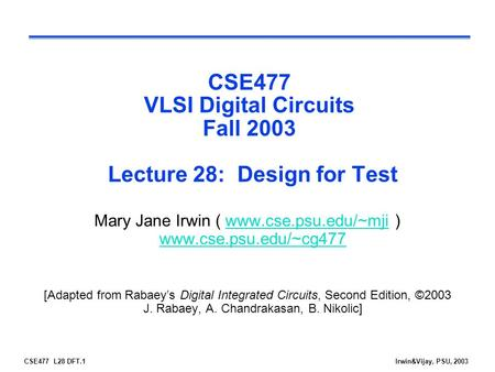 CSE477 L28 DFT.1Irwin&Vijay, PSU, 2003 CSE477 VLSI Digital Circuits Fall 2003 Lecture 28: Design for Test Mary Jane Irwin ( www.cse.psu.edu/~mji ) www.cse.psu.edu/~cg477www.cse.psu.edu/~mji.