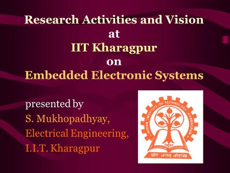 Research Activities and Vision at IIT Kharagpur on Embedded Electronic Systems presented by S. Mukhopadhyay, Electrical Engineering, I.I.T. Kharagpur.