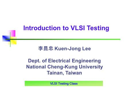 VLSI Testing Class Introduction to VLSI Testing 李昆忠 Kuen-Jong Lee Dept. of Electrical Engineering National Cheng-Kung University Tainan, Taiwan.