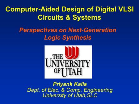 Computer-Aided Design of Digital VLSI Circuits & Systems Priyank Kalla Dept. of Elec. & Comp. Engineering University of Utah,SLC Perspectives on Next-Generation.