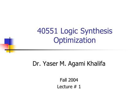 40551 Logic Synthesis Optimization Dr. Yaser M. Agami Khalifa Fall 2004 Lecture # 1.