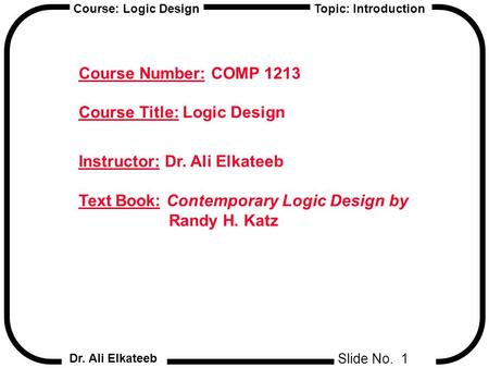 Slide No. 1 Course: Logic Design Dr. Ali Elkateeb Topic: Introduction Course Number: COMP 1213 Course Title: Logic Design Instructor: Dr. Ali Elkateeb.