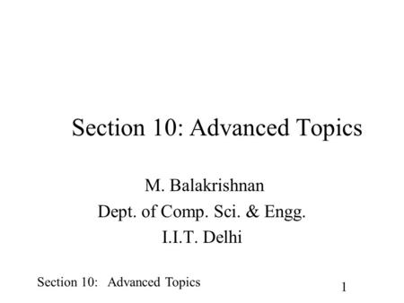 Section 10: Advanced Topics 1 M. Balakrishnan Dept. of Comp. Sci. & Engg. I.I.T. Delhi.