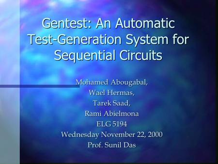 Gentest: An Automatic Test-Generation System for Sequential Circuits Mohamed Abougabal, Wael Hermas, Tarek Saad, Rami Abielmona ELG 5194 Wednesday November.