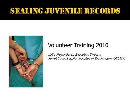 Volunteer Training 2010 Katie Meyer Scott, Executive Director Street Youth Legal Advocates of Washington (SYLAW)