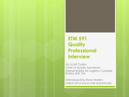 ETM 591 Quality Professional Interview Mr. Scott Custer, Chief of Quality Assurance Warner Robins Air Logistics Complex Robins AFB, GA Interviewed by Steve.